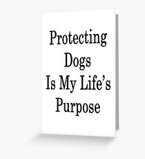 Protecting Dogs Is My Life's Purpose  Greeting Card