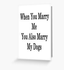 When You Marry Me You Also Marry My Dogs  Greeting Card