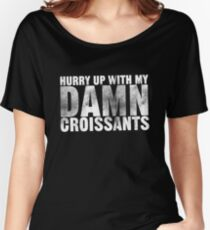 Hurry up with my DAMN croissants Women's Relaxed Fit T-Shirt