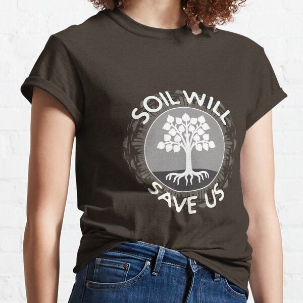 Soil Will Save Us Classic T-Shirt