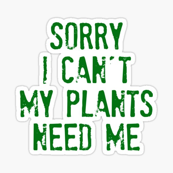 Sorry I Can't My Plants Need Me t shirt Sticker
