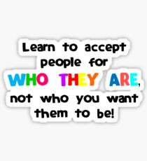 Learn To Accept People For Who They Are Not Who You Want Them To Be TShirt Sticker
