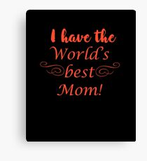 I Have The World's Best Mom Canvas Print
