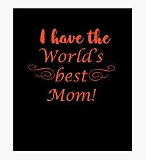 I Have The World's Best Mom Photographic Print