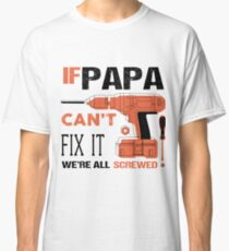If Papa Can't Fix It We're All Screwed T Shirt Classic T-Shirt