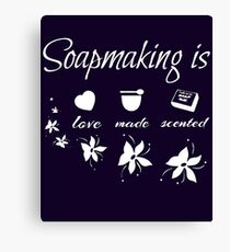 Soapmaking is love, made, scented - Funny T-Shirt Canvas Print