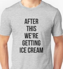 AFTER THIS WE ARE GETTING ICE CREAM Unisex T-Shirt