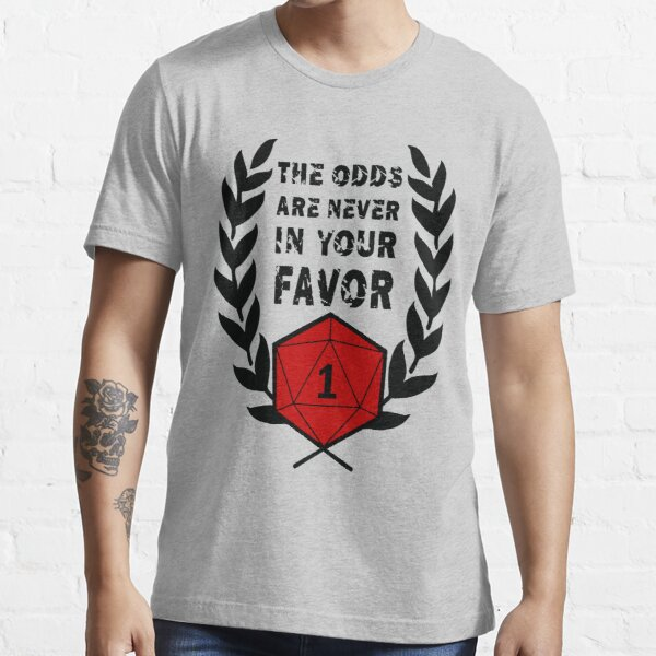 The Odds Are Never In Your Favor Essential T-Shirt