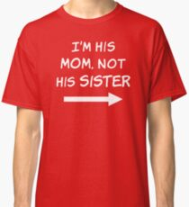 I'm his Mom, not his Sister Classic T-Shirt