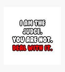 I Am The Judge. You Are Not. Deal With It. Photographic Print