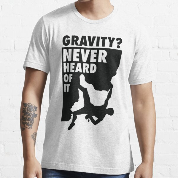 Gravity? Never heard of it! Essential T-Shirt