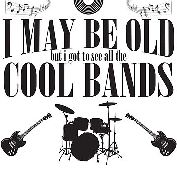 Bands Design - I May Be Old But I Got To See All The Cool Bands by kudostees