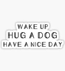 Dog person - Wake up, hug a dog, have a nice day Sticker