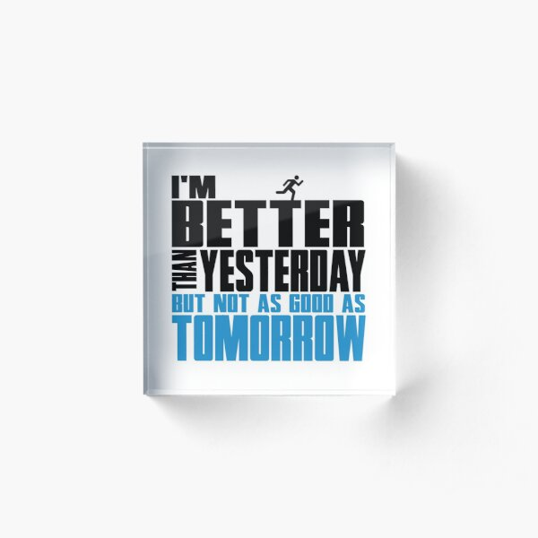 I'm better than yesterday but not as good as tomorrow Acrylic Block