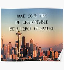 have some fire, be unstoppable, be a force of nature Poster
