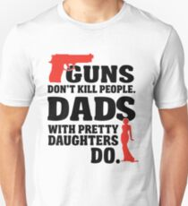 Guns don't kill people. Dads with pretty daughters do! Unisex T-Shirt