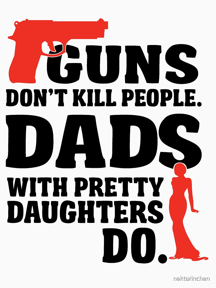Guns don't kill people. Dads with pretty daughters do! | Unisex T-Shirt