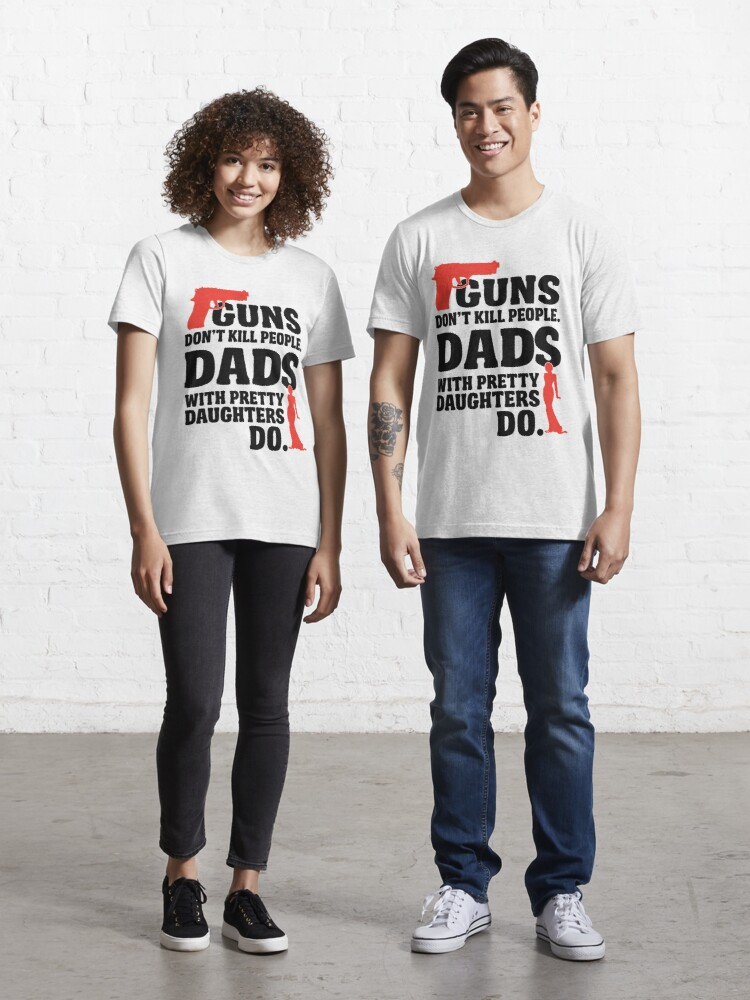 Guns Don T Kill People Dads With Pretty Daughters Do T Shirt By Nektarinchen Redbubble