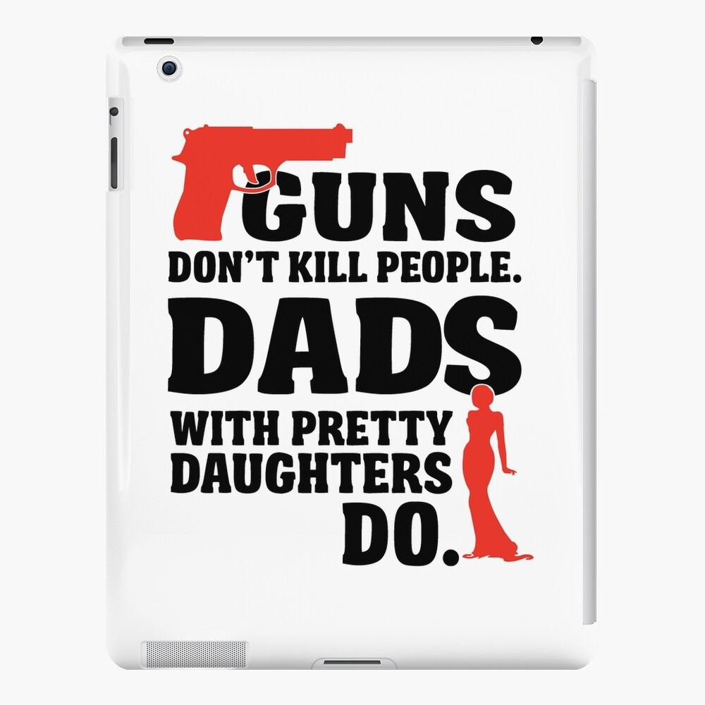 Guns Don T Kill People Dads With Pretty Daughters Do Ipad Case Skin By Nektarinchen Redbubble