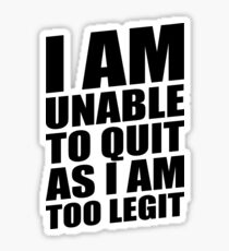 I AM UNABLE TO QUIT AS I AM TOO LEGIT Sticker
