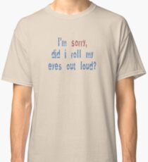 Did I roll my eyes out loud? Classic T-Shirt