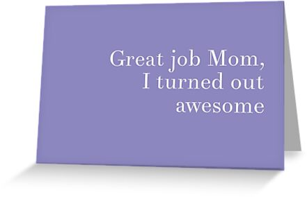 Great Job Mom, I Turned Out Awesome - Mother's Day Card by LolWowOmg
