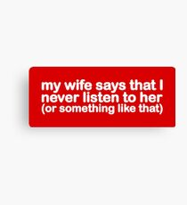My Wife Says That I Never Listen To Her (Or Something Like That) Canvas Print
