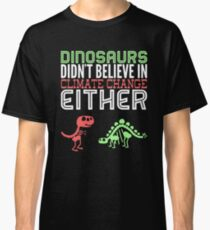 Dinosaurs didn't believe in climate change either Classic T-Shirt