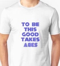 To be this good takes ages Unisex T-Shirt