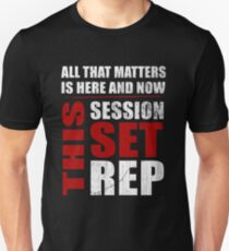 All That Matters Is Here And Now, This Session, Set, Rep  Motivational Bodybuilding Quote T-Shirt