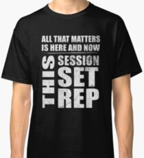 All That Matters Is Here And Now, This Session, Set, Rep  Motivational Bodybuilding Quote Classic T-Shirt