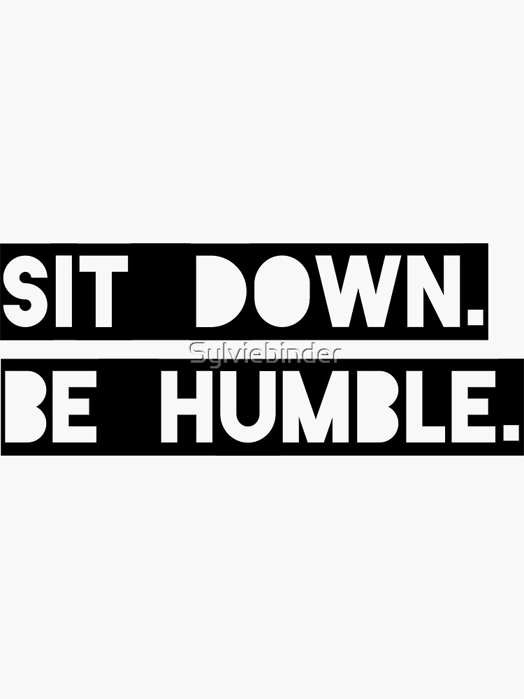 """Sit Down. Be Humble."" Kendrick Lamar Lyric by Sylviebinder"