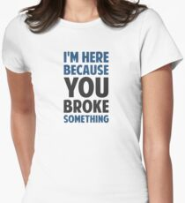 I'm Here Because You Broke Something Women's Fitted T-Shirt