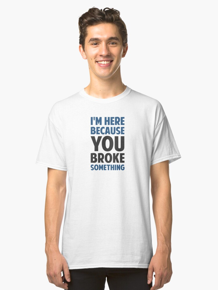 I'm Here Because You Broke Something Classic T-Shirt Front