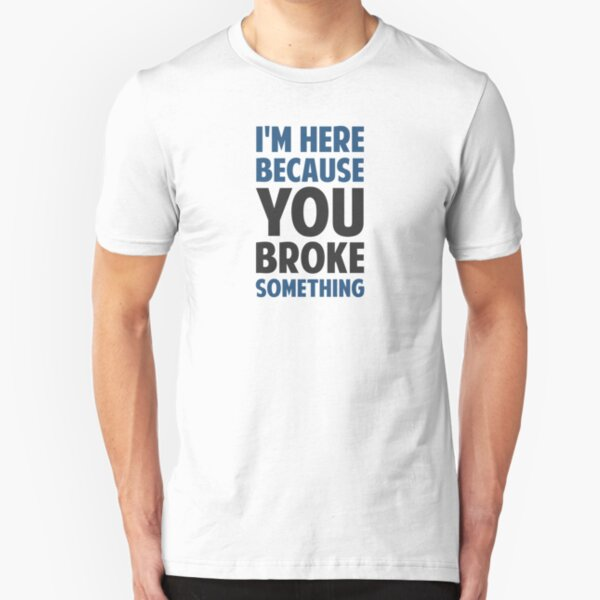 I'm Here Because You Broke Something Slim Fit T-Shirt