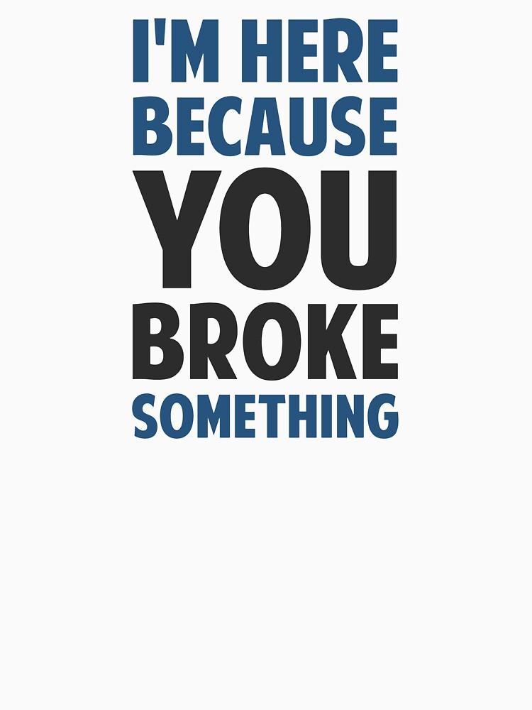 I'm Here Because You Broke Something | Unisex T-Shirt