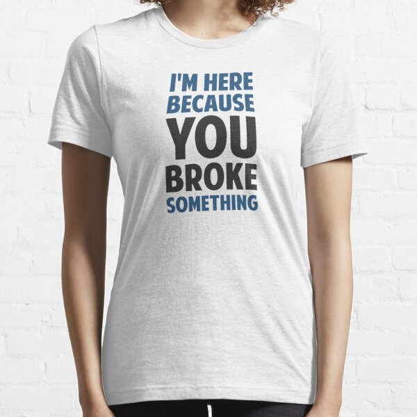 I'm Here Because You Broke Something Essential T-Shirt
