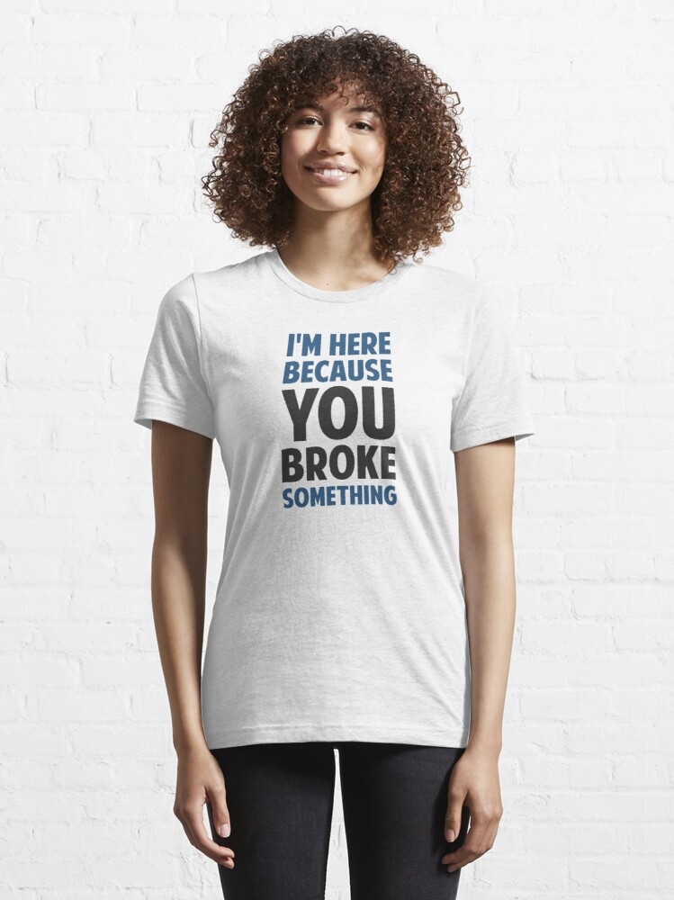 Alternate view of I'm Here Because You Broke Something Essential T-Shirt