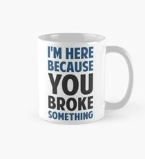I'm Here Because You Broke Something Mug