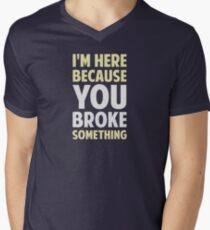 I'm Here Because You Broke Something Men's V-Neck T-Shirt