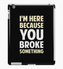 I'm Here Because You Broke Something iPad Case/Skin