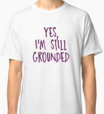 Yes, i'm still grounded Classic T-Shirt