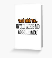 You'd Drink Too If You Were An Accountant Greeting Card