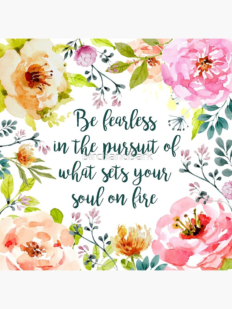 Be fearless in the pursuit of what sets your soul on fire by birchandbark
