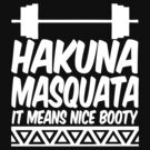 Hakuna Masquata It Means Nice Booty by roderick882