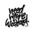 Need More Weekend by sketchNkustom