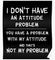 I don't have an attitude problem...sarcastic tee Poster
