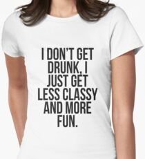 I dont get drunk, I just get less classy and more fun Women's Fitted T-Shirt