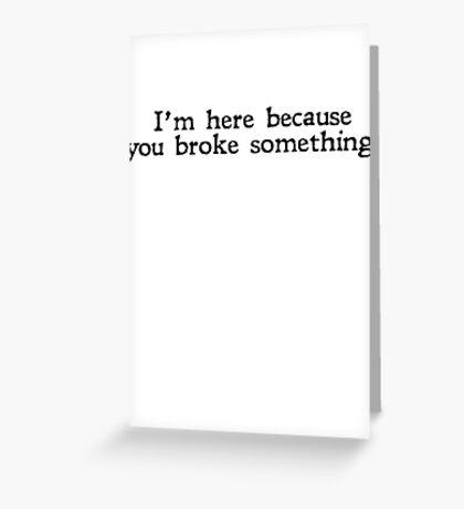 I'm here because you broke something Greeting Card