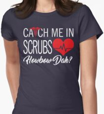 Catch Me In Scrubs Howbow Dah Womens Fitted T-Shirt